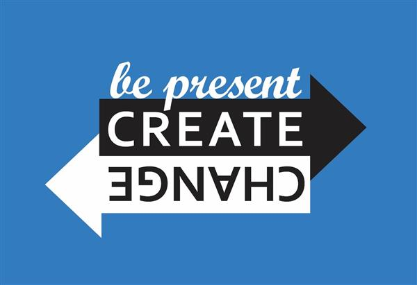 Be Present Create Change